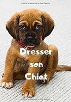 Dresser Son Chiot: Carnet de Dressage | Le Journal d'Apprentissage de votre Chien | Cadeau parfait pour les amoureux des Chiens
