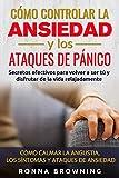 Como Controlar la Ansiedad y los Ataques de Panico: Secretos efectivos para volver a ser tú y disfrutar de la vida relajadamente. Como calmar la angustia, los síntomas y los ataques de ansiedad.
