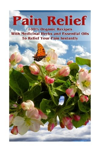 pain-relief-100-organic-recipes-with-medicinal-herbs-and-essential-oils-to-relief-your-pain-instantl