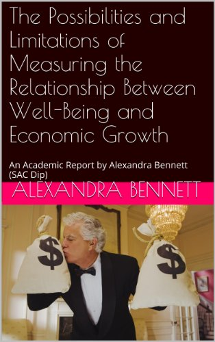 The Possibilities and Limitations of Measuring the Relationship Between Well-Being and Economic Growth: An Academic Report by Alexandra Bennett (SAC Dip) (English Edition)