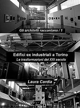 Edifici ex industriali a Torino: Le trasformazioni del XXI secolo di [Cardia, Laura]