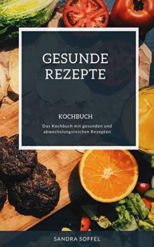 Gesunde Rezepte Kochbuch: Das Kochbuch mit gesunden und abwechslungsreichen Rezepten
