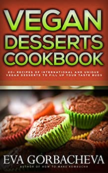 Vegan Desserts Cookbook: 20+ Recipes of International and Unique Vegan Desserts To Fill Up Your Taste Buds (English Edition) par [Gorbacheva, Eva]
