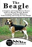 The Beagle: A Complete and Comprehensive Owners Guide to: Buying, Owning, Health, Grooming, Training, Obedience, Understanding and Caring for Your Beagle ... Caring for a Dog from a Puppy to Old Age
