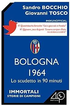 Bologna 1964. Lo scudetto in 90 minuti di [Bocchio Sandro, Tosco Giovanni]