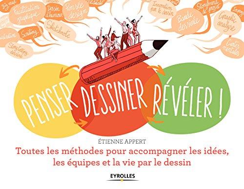 Penser, dessiner, révéler !: Toutes les méthodes pour accompagner les idées, les équipes et la vie par le dessin par Etienne Appert