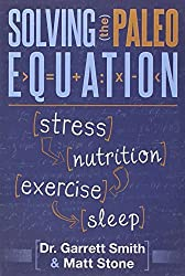 Solving the Paleo Equation: Stress, Nutrition, Exercise, Sleep by Garrett Smith N.D. (2014-01-28)