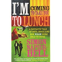 I'm Coming to Take You to Lunch: A Tale of Boys, Booze and How Wham! Were Sold to China by Simon Napier-Bell (2005-03-03)