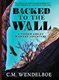 Backed To The Wall: A Tucker Ashley Western Adventure by C. M. Wendelboe front cover