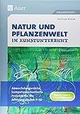 Natur und Pflanzenwelt im Kunstunterricht: Abwechslungsreiche, kompetenzorientierte Projekte für die Jahrgangsstufen 5-10 (5. bis 10. Klasse) -