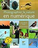 Photographier la nature en numérique. Toutes les meilleures techniques du terrain à l'ordinateur
