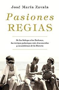 Pasiones regias: De los Saboya a los Borbones, las intrigas más desconocidas y escandalosas de la Historia par José María Zavala