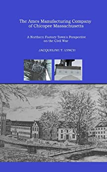 The Ames Manufacturing Company of Chicopee, Massachusetts - A Northern Factory Town's Perspective on the Civil War (English Edition) de [Lynch, Jacqueline T.]