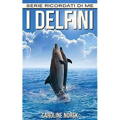 I Delfini: Libro Sui I Delfini Per Bambini Con Foto Stupende & Storie Divertenti (Serie Ricordati Di Me)