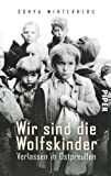 Wir sind die Wolfskinder: Verlassen in Ostpreußen - Sonya Winterberg
