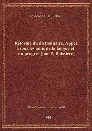 Rforme dudictionnaire.Appel touslesamis delalangue etdu progrs (par P. Boissire)