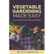 Vegetable Gardening Made Easy: How To Grow More Food With Less Effort (English Edition)