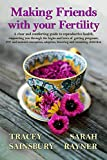 Making Friends with your Fertility: A clear, comforting guide to reproductive health: supporting you through getting pregnant, IVF and assisted conception, ... fostering and remaining child free