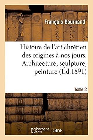Histoire de l'art chrétien des origines à nos jours: Architecture,