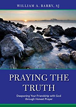 Praying the Truth: Deepening Your Friendship with God through Honest Prayer by [William A. Barry, SJ]
