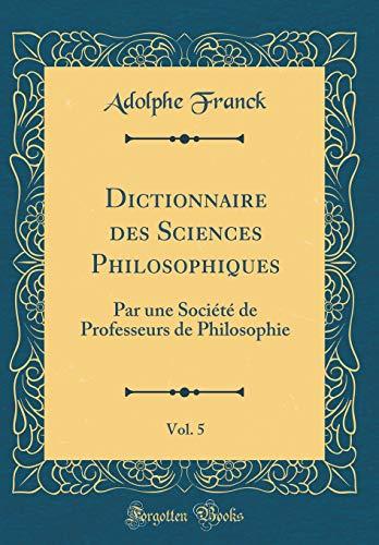 Dictionnaire Des Sciences Philosophiques, Vol. 5: Par Une Société de Professeurs de Philosophie (Classic Reprint) par Adolphe Franck