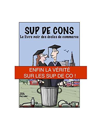 Sup de Cons - Le Livre Noir des Écoles de Commerce: Enfin la Vérité sur les Sup de Co ! par ZEIL