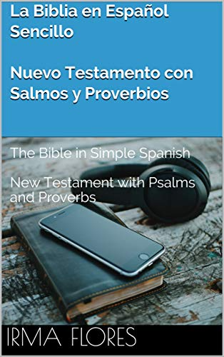 La Biblia en Español Sencillo - Nuevo Testamento con Salmos y Proverbios: The Bible in Simple Spanish - New Testament with Psalms and Proverbs por Irma Flores
