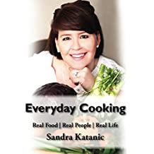 Everyday Cooking by Sandra Katanic: Real Life, Real Food, Real People (English Edition)