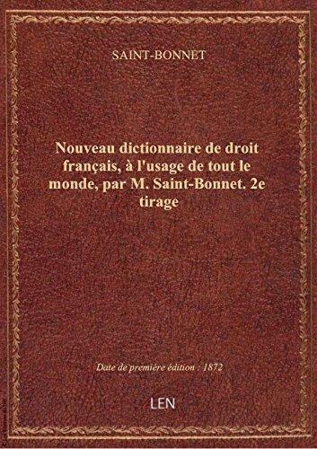 Nouveau dictionnaire de droit français, à l'usage de tout le monde, par M. Saint-Bonnet. 2e tirage