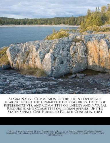 Alaska Native Commission report: joint oversight hearing before the Committee on Resources, House of Representatives, and Committee on Energy and ... Senate, One Hundred Fourth Congress, first