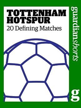 Tottenham Hotspur: 20 Defining Matches (Guardian Shorts) by [Hills, David]