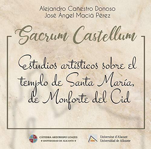SACRUM CASTELLUM: ESTUDIOS ARTÍSTICOS SOBRE EL TEMPLO DE SANTA MARÍA, DE MONFORTE DEL CID (Publicacions Institucionals UA)