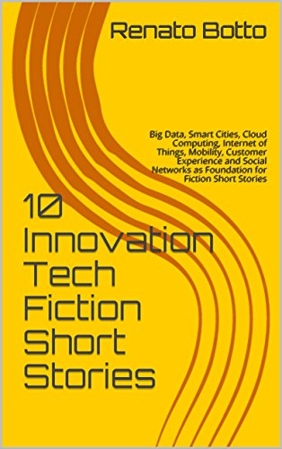 10 Innovation Tech Fiction Short Stories: Big Data, Smart Cities, Cloud Computing, Internet of Things, Mobility, Customer Experience and Social Networks as Foundation for Fiction Short Stories