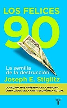 Los felices 90: La semilla de la destrucción de [Stiglitz, Joseph]