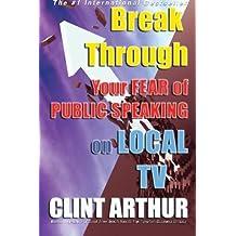 Break Through Your Fear of Public Speaking on Local TV by Clint Arthur (2015-02-25)