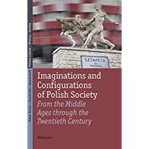 Imaginations and Configurations of Polish Society: From the Middle Ages through the Twentieth Century (Polen: Kultur - Geschichte - Gesellschaft/Poland: Culture - History - Society)