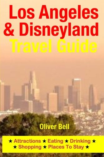 Los Angeles & Disneyland Travel Guide: Attractions, Eating, Drinking, Shopping & Places To Stay