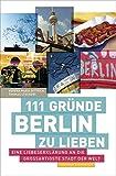 111 Gründe, Berlin zu lieben: Eine Liebeserklärung an die großartigste Stadt der Welt - Verena Maria Dittrich, Thomas Stechert