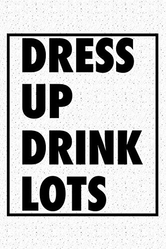 Dress Up Drink Lots: A 6x9 Inch Matte Softcover Notebook Journal With 120 Blank Lined Pages And An Uplifting Positive Cover Slogan