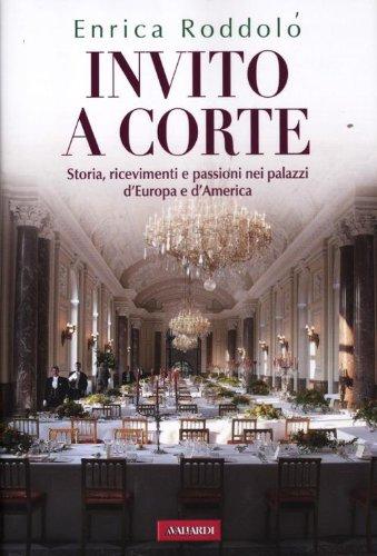 Invito a corte. Storie, ricevimenti e passioni nei palazzi d'Europa e d'America