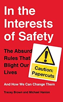 In the Interests of Safety: The absurd rules that blight our lives and how we can change them by [Brown, Tracey]