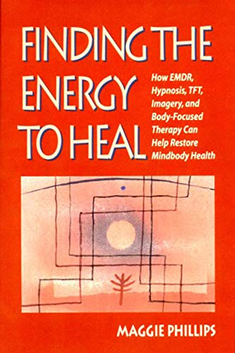 Finding the Energy to Heal: How Emdr, Hypnosis, Imagery, Tft, and Body-Focused Therapy Can Help to Restore Mindbody Health: How EMDR, Hypnosis, TFT, ... Therapy Can Help Restore Mindbody Health por Maggie Phillips