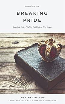 Breaking Pride - Tearing Down Walls, Walking in His Grace (English Edition) von [Bixler, Heather]