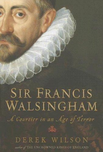 Sir Francis Walsingham: A Courtier in an Age of Terror by Derek Wilson (2007-09-14)