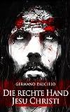 Die rechte Hand Jesu Christi: Thriller - Germano Dalcielo