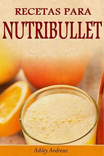 Recetas Para Nutribullet® Pérdida De Peso Y Licuados Para Tu Nutribullet® de [Andrews