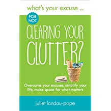 What's Your Excuse for not Clearing Your Clutter?: Overcome your excuses, simplify your life, make space for what matters (What's Your Excuse?)