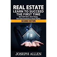 Real Estate: Learn to Succeed the First Time: Real Estate Basics, Home Buying, Real Estate Investment & House Flipping (Real Estate income, investing, Rental Property) (English Edition)
