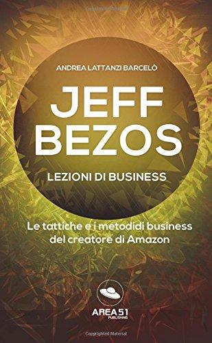 Jeff Bezos. Lezioni di business: Le tattiche e i metodi di business del creatore di Amazon