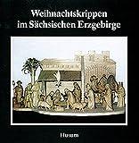 Weihnachtskrippen im Sächsischen Erzgebirge (Schriftenreihe Erzgebirgische Volkskunst, Band 10)